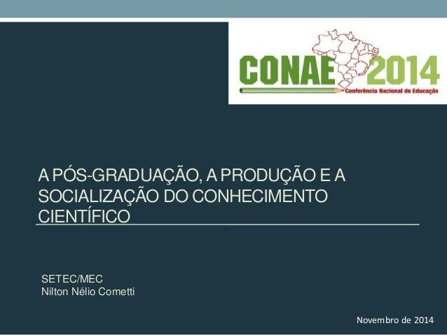 A PÓS-GRADUAÇÃO, A PRODUÇÃO E A SOCIALIZAÇÃO DO CONHECIMENTO CIENTÍFICO  SETEC/MEC  Nilton Nélio Cometti  Novembro de 2014