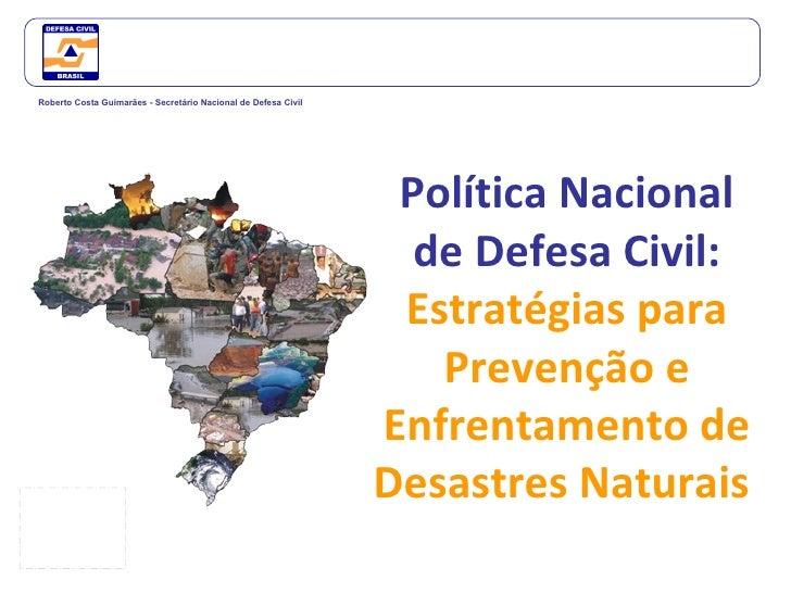 Política Nacional de Defesa Civil:  Estratégias para Prevenção e Enfrentamento de Desastres Naturais  Roberto Costa Guimar...