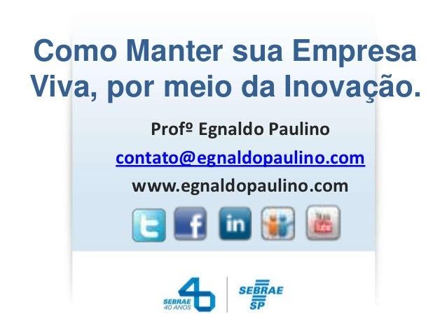 Como Manter sua EmpresaViva, por meio da Inovação.         Profº Egnaldo Paulino     contato@egnaldopaulino.com       www....