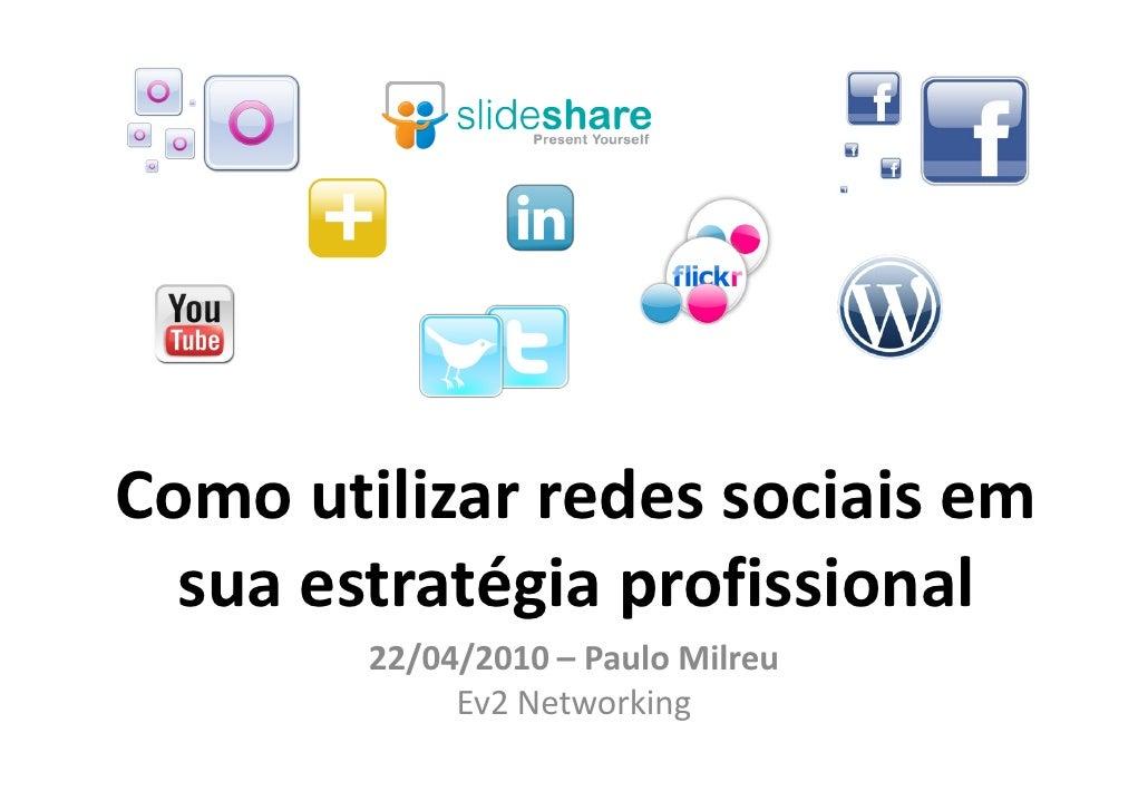Como utilizar redes sociais em   sua estratégia profissional         22/04/2010 – Paulo Milreu              Ev2 Networking