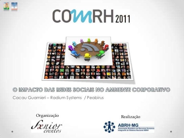 O IMPACTO DAS REDES SOCIAIS NO AMBIENTE CORPORATIVO<br />Cacau Guarnieri – Radium Systems  / Peabirus  <br />   Organizaçã...