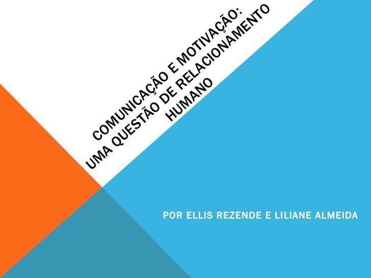COMUNICAÇÃO E MOTIVAÇÃO: UMA QUESTÃO DE RELACIONAMENTO HUMANO POR ELLIS REZENDE E LILIANE ALMEIDA
