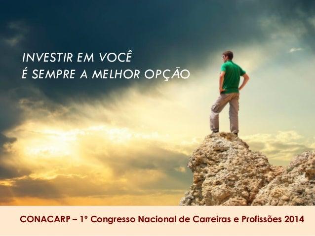 INVESTIR EM VOCÊ  É SEMPRE A MELHOR OPÇĀO  CONACARP – 1º Congresso Nacional de Carreiras e Profissões 2014