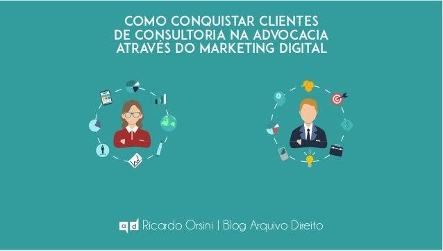 como conquistar clientes de consultoria na advocacia ATRAVÉS DO MARKETING DIGITAL Ricardo Orsini | Blog Arquivo Direitoa d