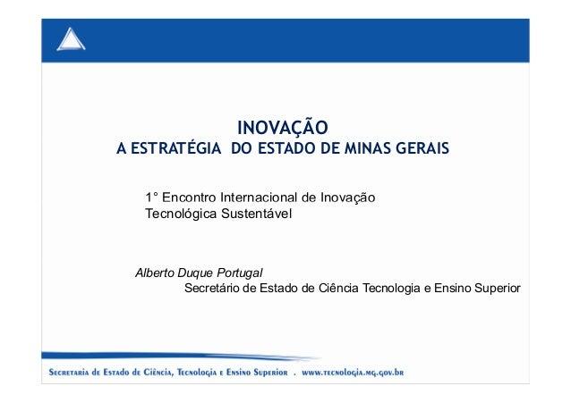 INOVAÇÃO A ESTRATÉGIA DO ESTADO DE MINAS GERAIS 1° Encontro Internacional de Inovação Alberto Duque Portugal Secretário de...