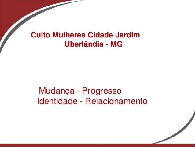 Culto Mulheres Cidade Jardim         Uberlândia - MG  Mudança - Progresso Identidade - Relacionamento