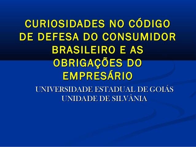 CURIOSIDADES NO CÓDIGO DE DEFESA DO CONSUMIDOR BRASILEIRO E AS OBRIGAÇÕES DO EMPRESÁRIO UNIVERSIDADE ESTADUAL DE GOIÁS UNI...