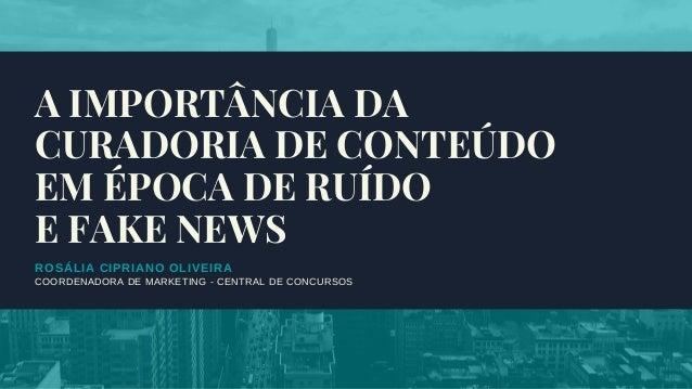 ROSÁLIA CIPRIANO OLIVEIRA COORDENADORA DE MARKETING - CENTRAL DE CONCURSOS A IMPORTÂNCIA DA CURADORIA DE CONTEÚDO EM ÉPOCA...
