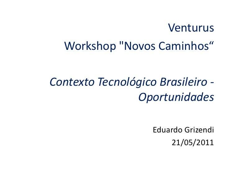 """Venturus  Workshop """"Novos Caminhos""""Contexto Tecnológico Brasileiro -                Oportunidades                    Eduar..."""