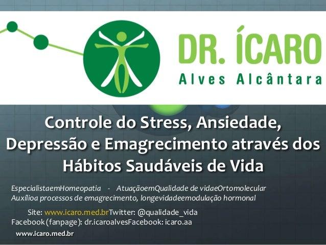 Controle do Stress, Ansiedade, Depressão e Emagrecimento através dos Hábitos Saudáveis de Vida www.icaro.med.br Especialis...