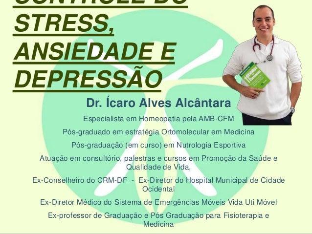 CONTROLE DO  STRESS,  ANSIEDADE E  DEPRESSÃO  Dr. Ícaro Alves Alcântara  Especialista em Homeopatia pela AMB-CFM  Pós-grad...