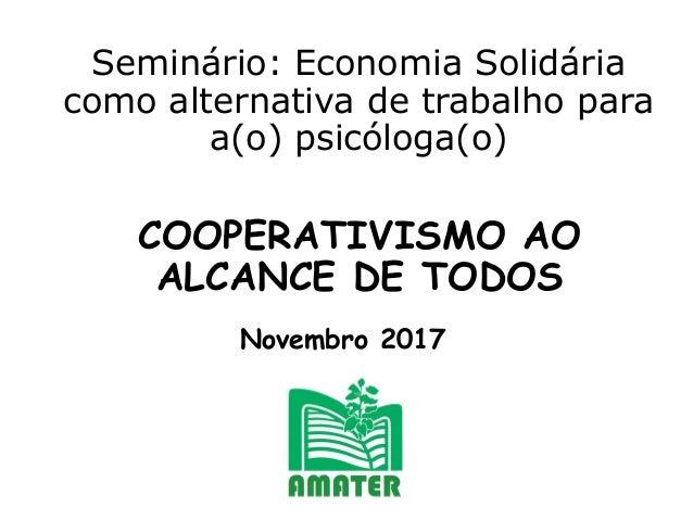 Seminário: Economia Solidária como alternativa de trabalho para a(o) psicóloga(o) COOPERATIVISMO AO ALCANCE DE TODOS Novem...