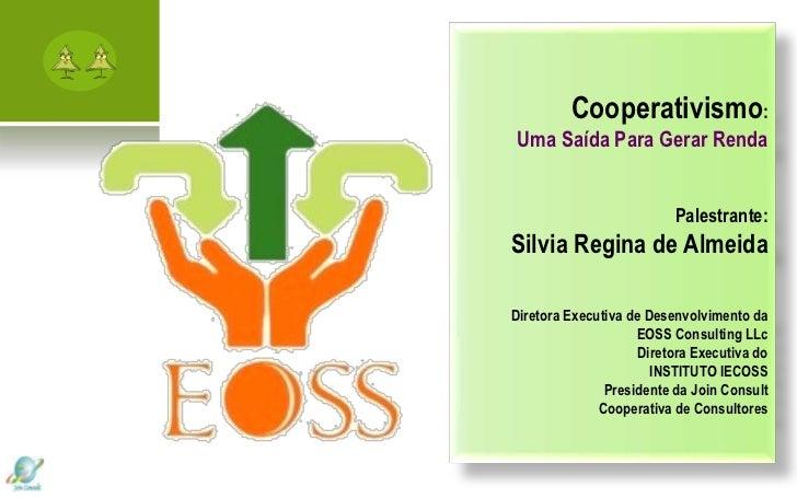 Cooperativismo:Uma Saída Para Gerar Renda                          Palestrante:Silvia Regina de AlmeidaDiretora Executiva ...