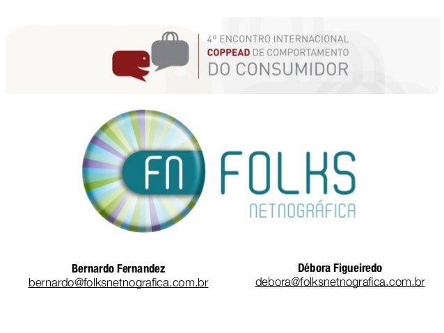 Bernardo Fernandez                Débora Figueiredobernardo@folksnetnografica.com.br   debora@folksnetnografica.com.br
