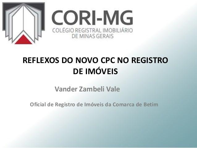 Vander Zambeli Vale Oficial de Registro de Imóveis da Comarca de Betim REFLEXOS DO NOVO CPC NO REGISTRO DE IMÓVEIS