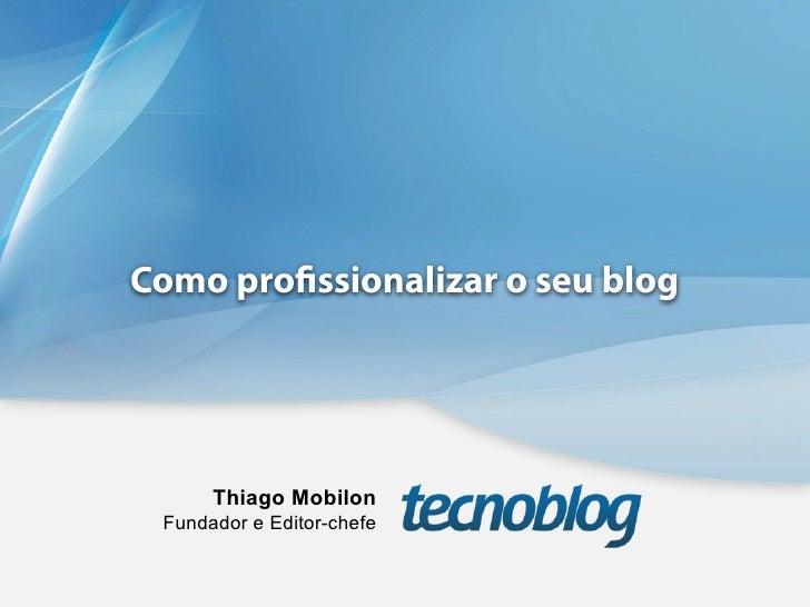 Como pro ssionalizar o seu blog      Thiago Mobilon Fundador e Editor-chefe