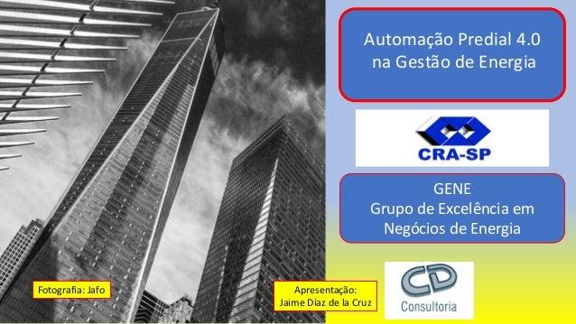 Automação Predial 4.0 na Gestão de Energia Apresentação: Jaime Díaz de la Cruz GENE Grupo de Excelência em Negócios de Ene...