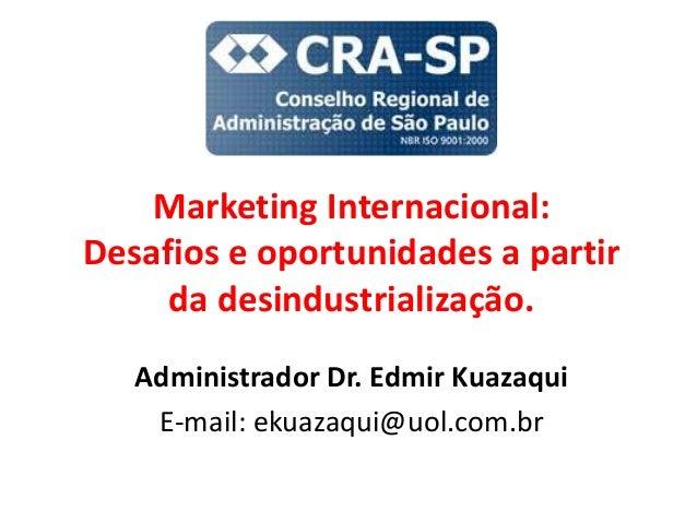 Marketing Internacional: Desafios e oportunidades a partir da desindustrialização. Administrador Dr. Edmir Kuazaqui E-mail...