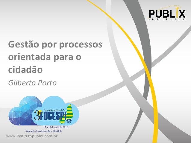 www.institutopublix.com.br Gestão  por  processos   orientada  para  o   cidadão   Gilberto  Porto