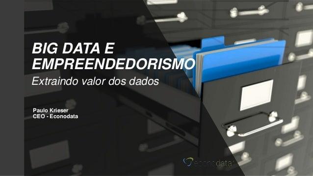 Paulo Krieser CEO - Econodata BIG DATA E EMPREENDEDORISMO Extraindo valor dos dados