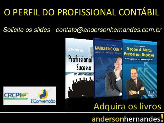 O PERFIL DO PROFISSIONAL CONTÁBILSolicite os slides - contato@andersonhernandes.com.br                              Adquir...