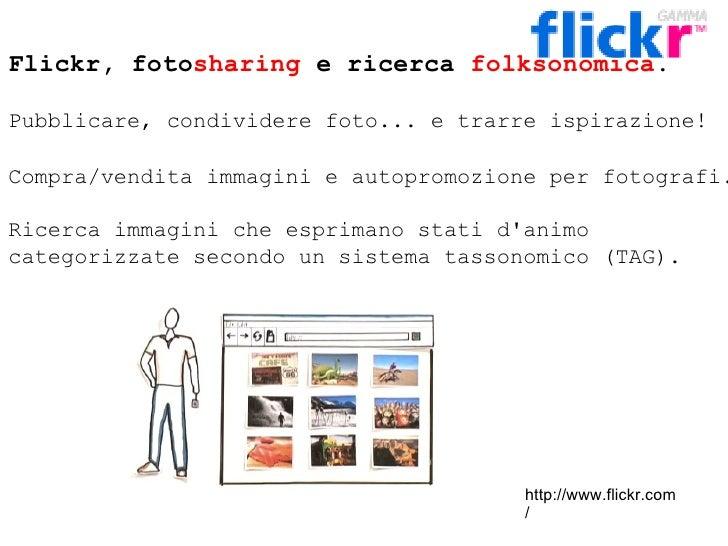 Flickr, foto sharing  e ricerca  folksonomica . Pubblicare, condividere foto... e trarre ispirazione!  Compra/vendita imma...