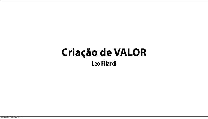 Criação de VALOR                                         Leo Filardisegunda-feira, 13 de agosto de 12