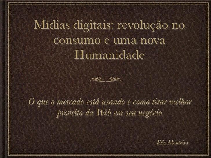 Mídias digitais: revolução no    consumo e uma nova        HumanidadeO que o mercado está usando e como tirar melhor      ...