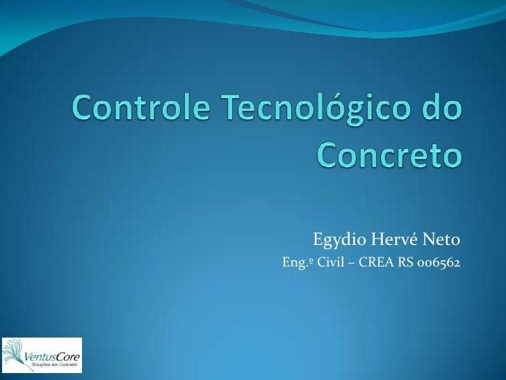 Controle Tecnológico do Concreto<br />Egydio Hervé Neto<br />Eng.º Civil – CREA RS 006562<br />