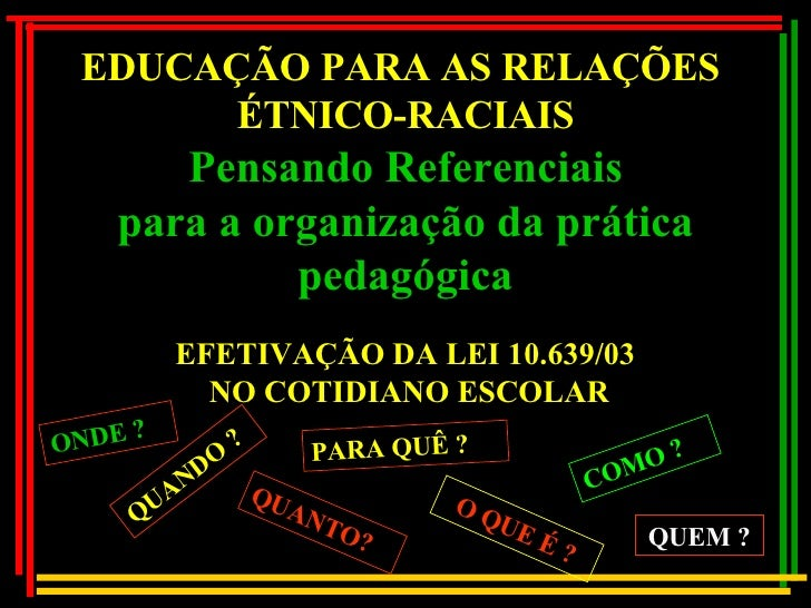 EFETIVAÇÃO DA LEI 10.639/03 NO COTIDIANO ESCOLAR EDUCAÇÃO PARA AS RELAÇÕES  ÉTNICO-RACIAIS Pensando Referenciais para a or...
