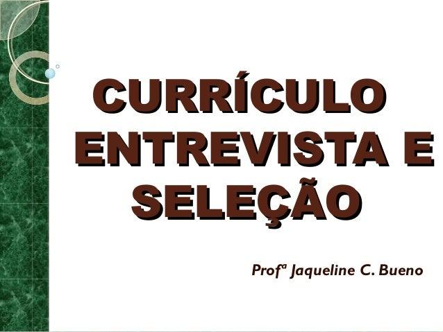 CCUURRRRÍÍCCUULLOO  EENNTTRREEVVIISSTTAA EE  SSEELLEEÇÇÃÃOO  Profª Jaqueline C. Bueno