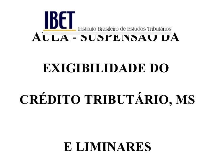 AULA - SUSPENSÃO DA  EXIGIBILIDADE DOCRÉDITO TRIBUTÁRIO, MS     E LIMINARES
