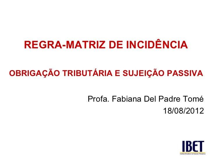 REGRA-MATRIZ DE INCIDÊNCIAOBRIGAÇÃO TRIBUTÁRIA E SUJEIÇÃO PASSIVA               Profa. Fabiana Del Padre Tomé             ...