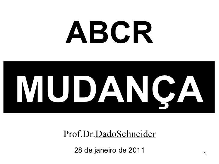 MUDANÇA Prof.Dr. DadoSchneider 28 de janeiro de 2011 ABCR