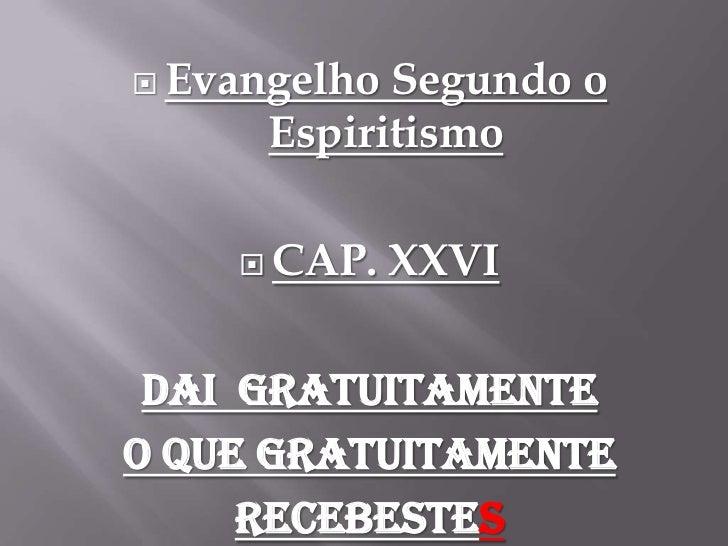 Evangelho Segundo o Espiritismo<br />CAP. XXVI<br />Dai  gratuitamente<br />oquegratuitamente<br />recebestes<br />