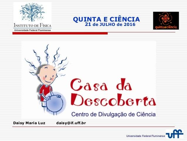 Universidade Federal Fluminense QUINTA E CIÊNCIA 21 de JULHO de 2016 Daisy Maria Luz daisy@if.uff.br