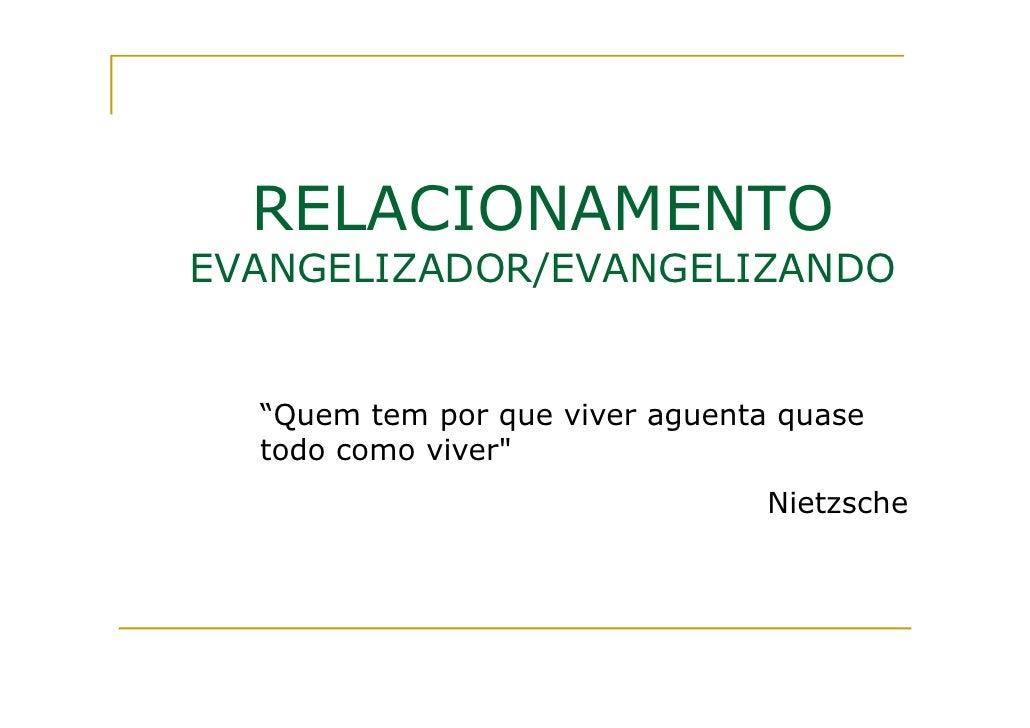 """RELACIONAMENTOEVANGELIZADOR/EVANGELIZANDO  """"Quem tem por que viver aguenta quase  todo como viver""""                        ..."""