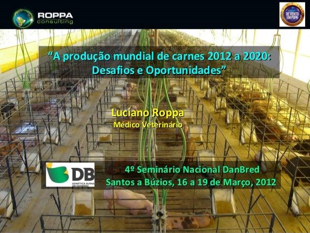 """""""A produção mundial de carnes 2012 a 2020:        Desafios e Oportunidades""""           Luciano Roppa            Médico Vete..."""
