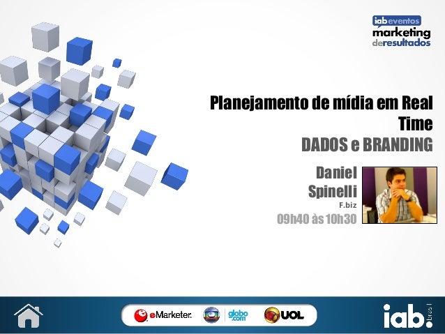 Planejamento de mídia em Real Time DADOS e BRANDING Daniel Spinelli F.biz  09h40 às 10h30