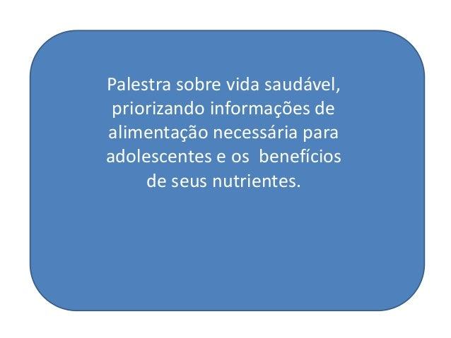 Palestra sobre vida saudável,priorizando informações dealimentação necessária paraadolescentes e os benefíciosde seus nutr...