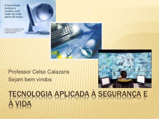 TECNOLOGIA APLICADA À SEGURANÇA E À VIDA Professor Celso Calazans Sejam bem vindos