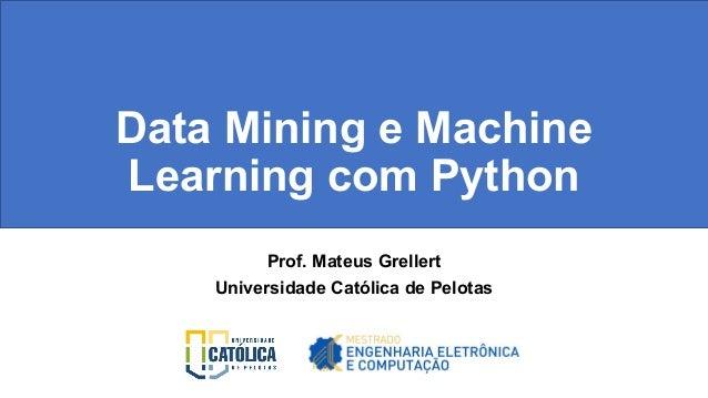 Data Mining e Machine Learning com Python Prof. Mateus Grellert Universidade Católica de Pelotas