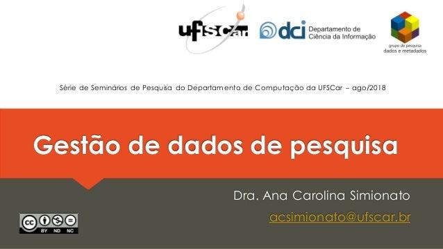 Gestão de dados de pesquisa Dra. Ana Carolina Simionato acsimionato@ufscar.br Série de Seminários de Pesquisa do Departame...
