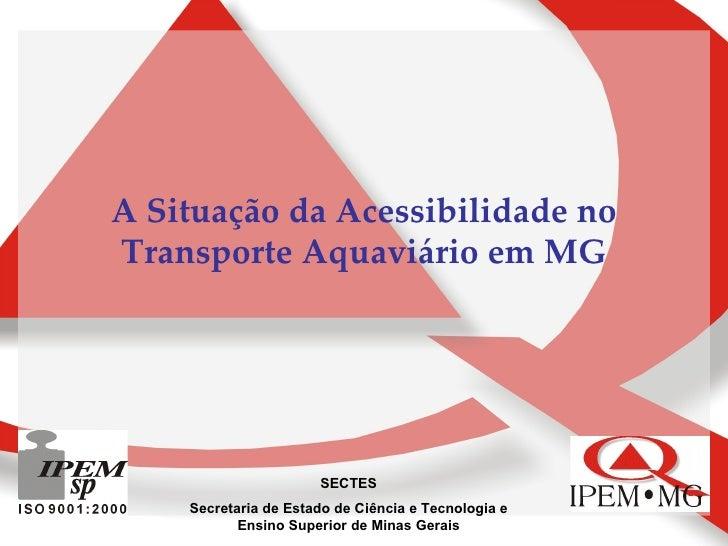A Situação da Acessibilidade no Transporte Aquaviário em MG SECTES Secretaria de Estado de Ciência e Tecnologia e Ensino S...