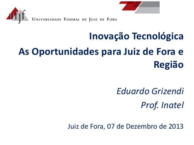 Inovação Tecnológica As Oportunidades para Juiz de Fora e Região Eduardo Grizendi Prof. Inatel Juiz de Fora, 07 de Dezembr...