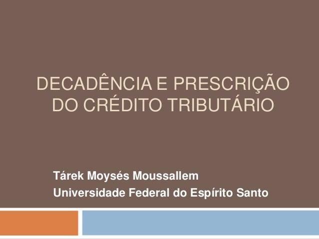DECADÊNCIA E PRESCRIÇÃO DO CRÉDITO TRIBUTÁRIO Tárek Moysés Moussallem Universidade Federal do Espírito Santo