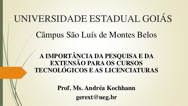 UNIVERSIDADE ESTADUAL GOIÁS Câmpus São Luís de Montes Belos A IMPORTÂNCIA DA PESQUISA E DA EXTENSÃO PARA OS CURSOS TECNOLÓ...