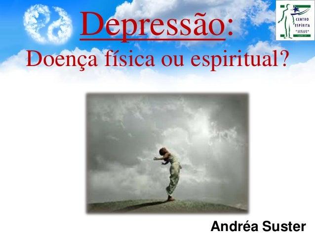 Depressão: Doença física ou espiritual? Andréa Suster