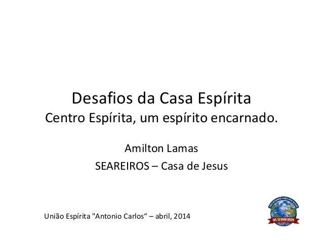 "Desafios da Casa Espírita Centro Espírita, um espírito encarnado. Amilton Lamas SEAREIROS – Casa de Jesus União Espírita ""..."