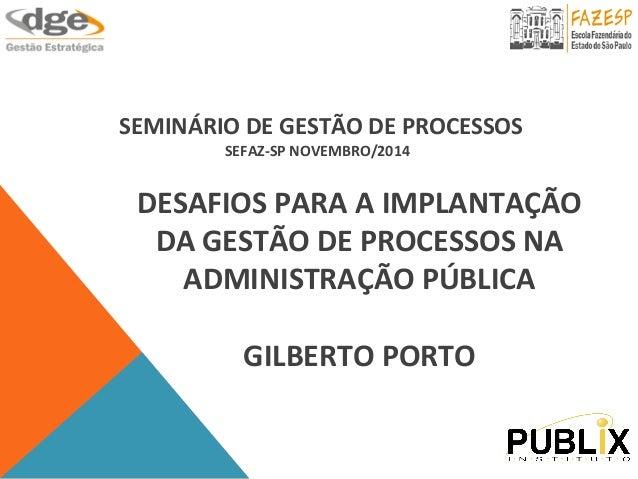 SEMINÁRIO  DE  GESTÃO  DE  PROCESSOS  SEFAZ-‐SP  NOVEMBRO/2014  DESAFIOS  PARA  A  IMPLANTAÇÃO  DA  GESTÃO  DE  PROCESSOS...